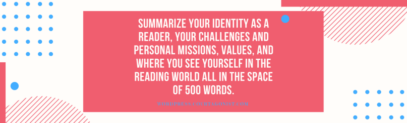 Summarize your identity as a reader, your challenges and personal missions, values, and where you see yourself in the reading world all in the space of 500 words. (1)